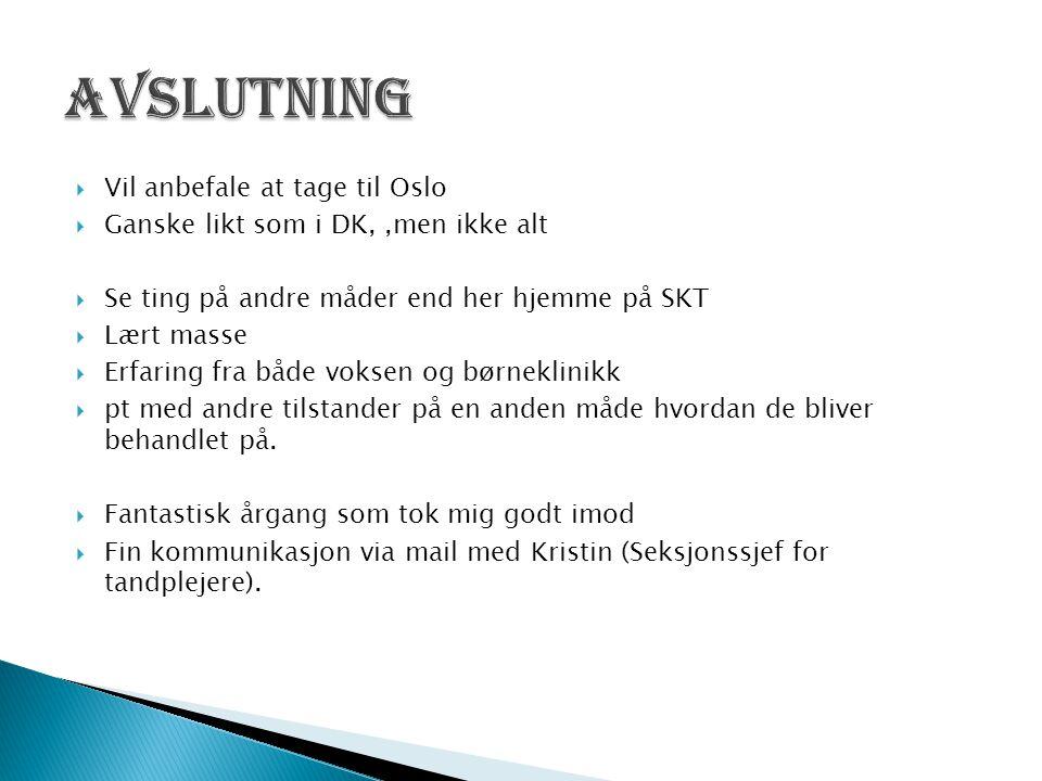  Vil anbefale at tage til Oslo  Ganske likt som i DK,,men ikke alt  Se ting på andre måder end her hjemme på SKT  Lært masse  Erfaring fra både voksen og børneklinikk  pt med andre tilstander på en anden måde hvordan de bliver behandlet på.