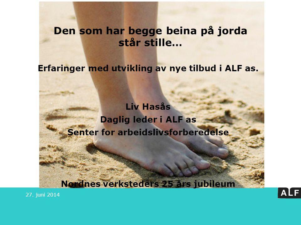 Den som har begge beina på jorda står stille… 27. juni 2014 Erfaringer med utvikling av nye tilbud i ALF as. Liv Hasås Daglig leder i ALF as Senter fo