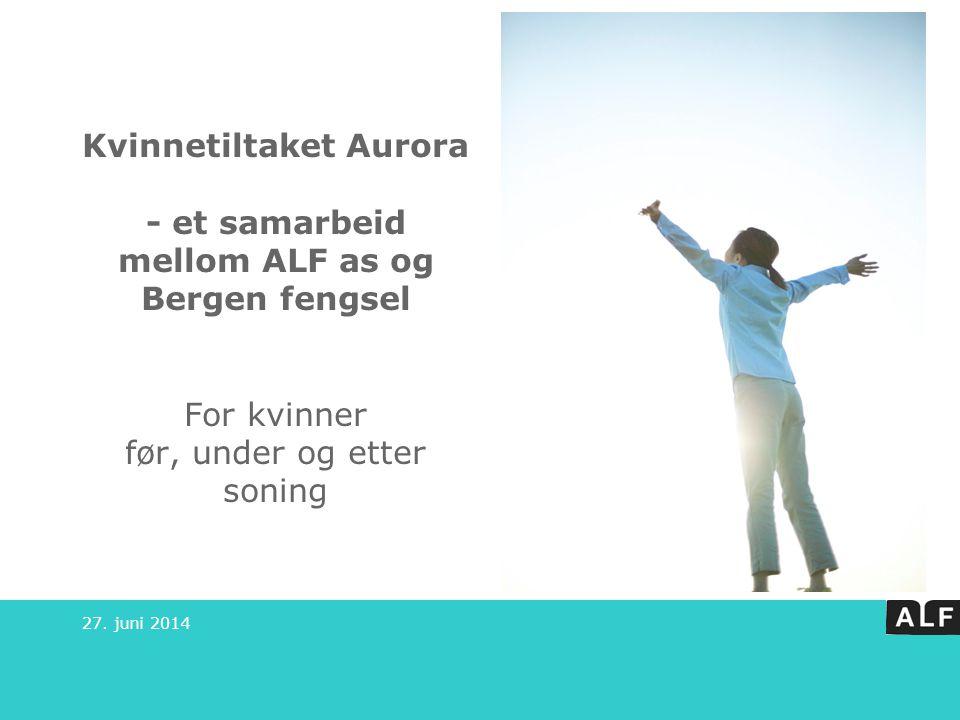 Kvinnetiltaket Aurora - et samarbeid mellom ALF as og Bergen fengsel For kvinner før, under og etter soning 27. juni 2014