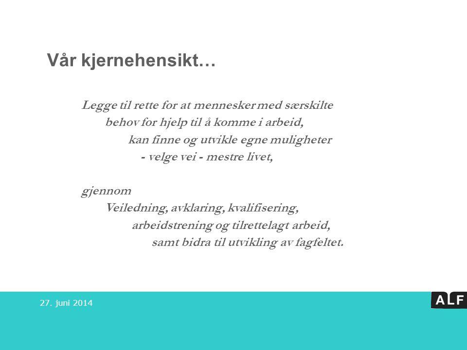 27. juni 2014 Vår kjernehensikt… Legge til rette for at mennesker med særskilte behov for hjelp til å komme i arbeid, kan finne og utvikle egne muligh