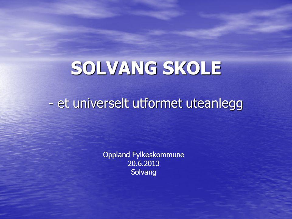 SOLVANG SKOLE - et universelt utformet uteanlegg Oppland Fylkeskommune 20.6.2013 Solvang