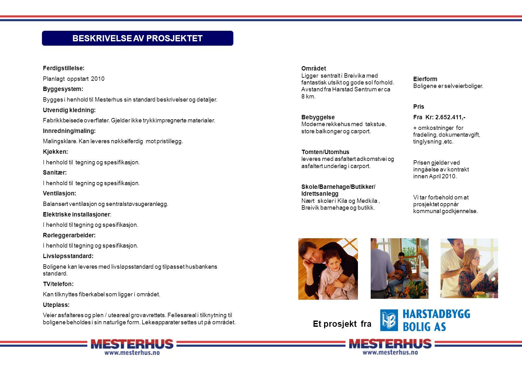Ferdigstillelse: Planlagt oppstart 2010 Byggesystem: Bygges i henhold til Mesterhus sin standard beskrivelser og detaljer. Utvendig kledning: Fabrikkb