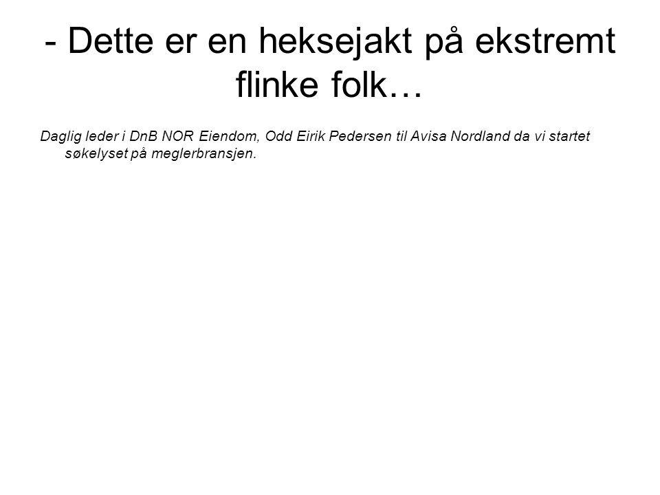 Daglig leder i DnB NOR Eiendom, Odd Eirik Pedersen til Avisa Nordland da vi startet søkelyset på meglerbransjen. - Dette er en heksejakt på ekstremt f