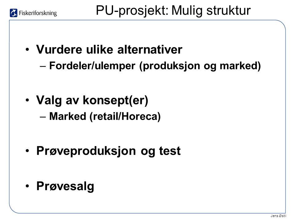 Jens Østli •Vurdere ulike alternativer –Fordeler/ulemper (produksjon og marked) •Valg av konsept(er) –Marked (retail/Horeca) •Prøveproduksjon og test •Prøvesalg PU-prosjekt: Mulig struktur