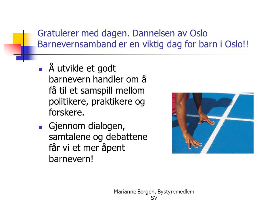 Marianne Borgen, Bystyremedlem SV Gratulerer med dagen. Dannelsen av Oslo Barnevernsamband er en viktig dag for barn i Oslo!!  Å utvikle et godt barn
