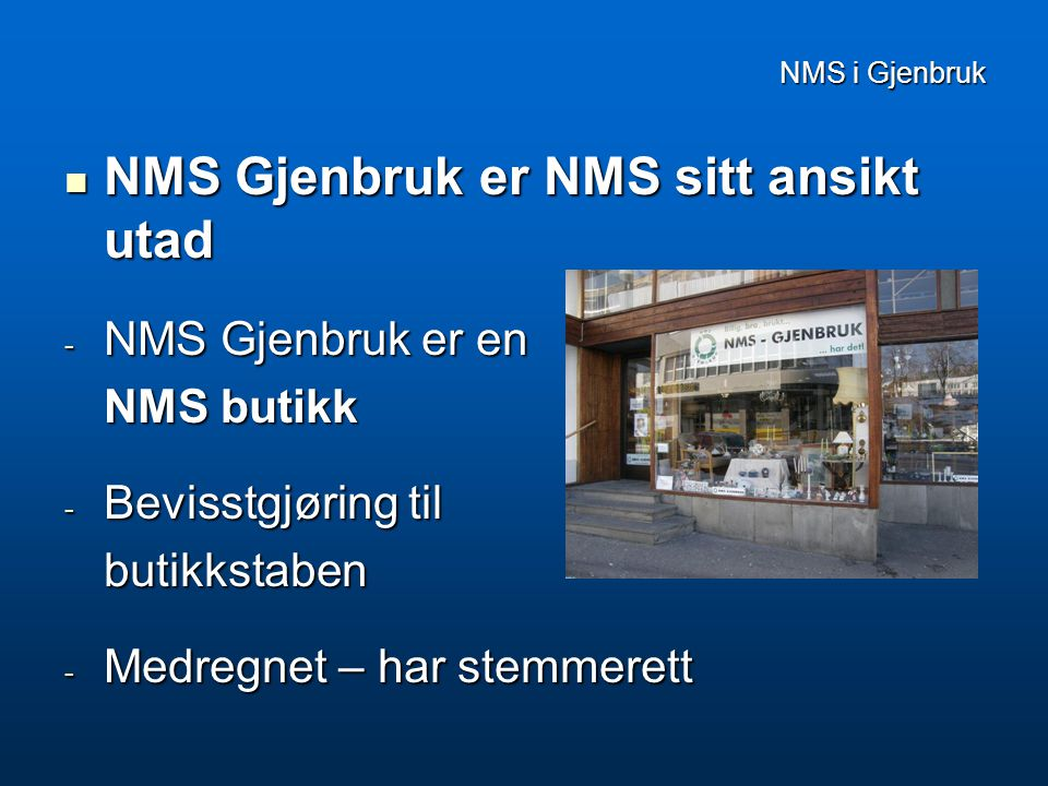 NMS i Gjenbruk  NMS Gjenbruk er NMS sitt ansikt utad - NMS Gjenbruk er en NMS butikk - Bevisstgjøring til butikkstaben - Medregnet – har stemmerett