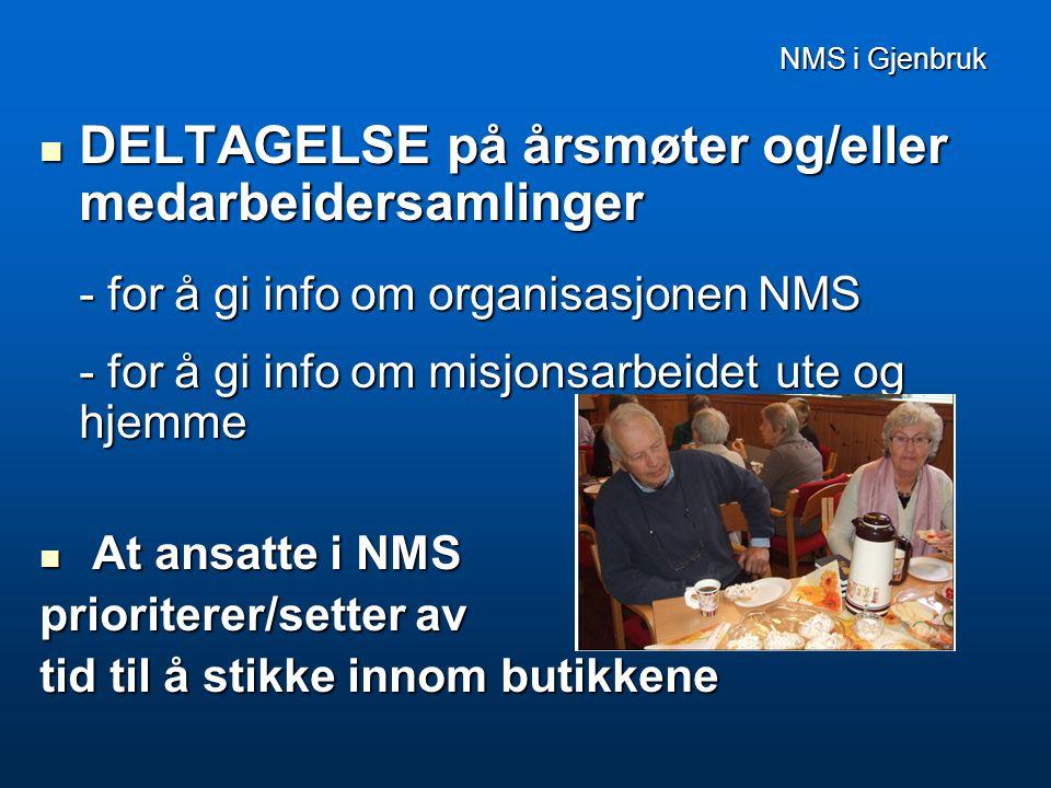 NMS i Gjenbruk  DELTAGELSE på årsmøter og/eller medarbeidersamlinger - for å gi info om organisasjonen NMS - for å gi info om misjonsarbeidet ute og hjemme  At ansatte i NMS prioriterer/setter av tid til å stikke innom butikkene