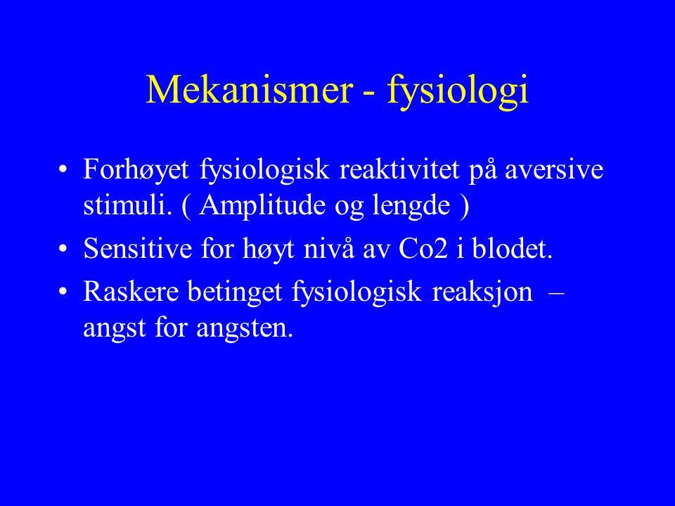 Mekanismer - fysiologi •Forhøyet fysiologisk reaktivitet på aversive stimuli. ( Amplitude og lengde ) •Sensitive for høyt nivå av Co2 i blodet. •Raske