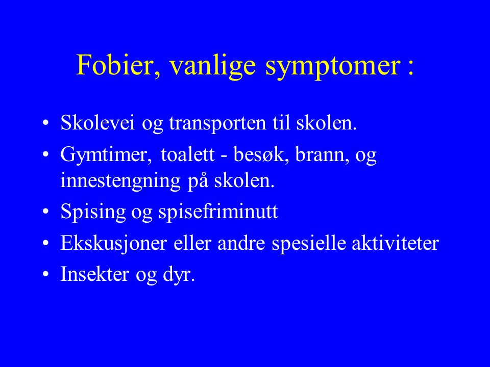 Fobier, vanlige symptomer : •Skolevei og transporten til skolen. •Gymtimer, toalett - besøk, brann, og innestengning på skolen. •Spising og spisefrimi