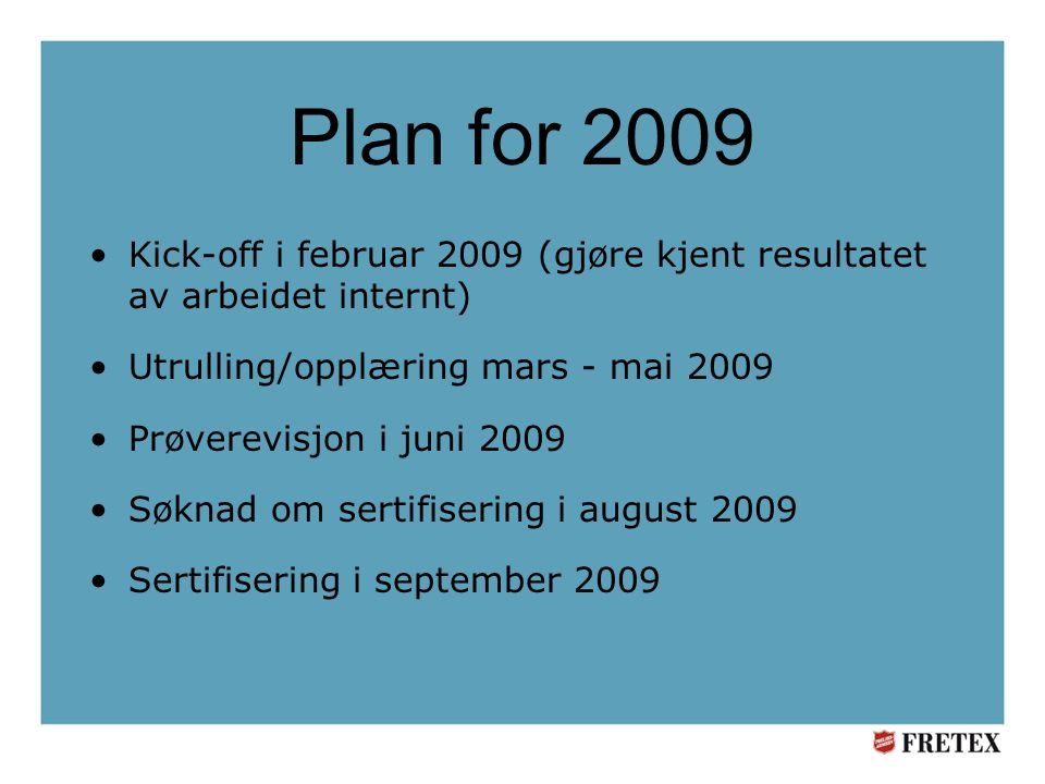 Plan for 2009 •Kick-off i februar 2009 (gjøre kjent resultatet av arbeidet internt) •Utrulling/opplæring mars - mai 2009 •Prøverevisjon i juni 2009 •Søknad om sertifisering i august 2009 •Sertifisering i september 2009
