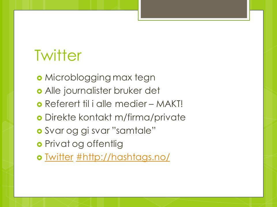 Twitter  Microblogging max tegn  Alle journalister bruker det  Referert til i alle medier – MAKT!  Direkte kontakt m/firma/private  Svar og gi sv
