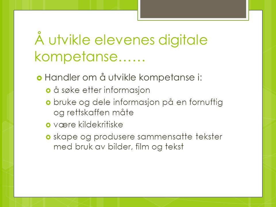 Å utvikle elevenes digitale kompetanse……  Handler om å utvikle kompetanse i:  å søke etter informasjon  bruke og dele informasjon på en fornuftig o
