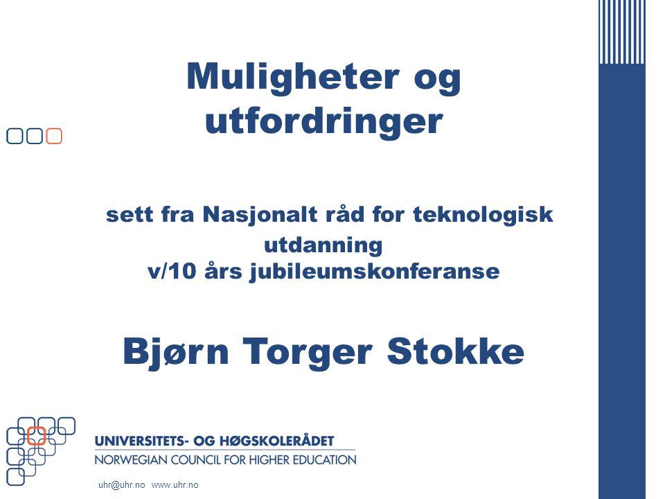 uhr@uhr.no www.uhr.no Muligheter og utfordringer sett fra Nasjonalt råd for teknologisk utdanning v/10 års jubileumskonferanse Bjørn Torger Stokke