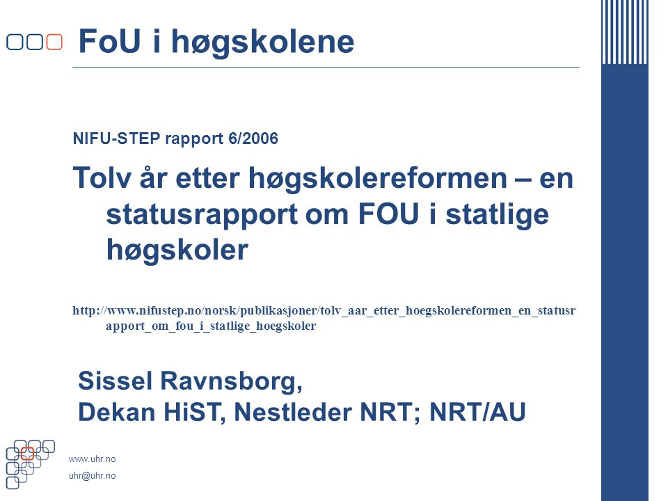 www.uhr.no uhr@uhr.no NIFU-STEP rapport 6/2006 FoU i høgskolene Tolv år etter høgskolereformen – en statusrapport om FOU i statlige høgskoler http://www.nifustep.no/norsk/publikasjoner/tolv_aar_etter_hoegskolereformen_en_statusr apport_om_fou_i_statlige_hoegskoler Sissel Ravnsborg, Dekan HiST, Nestleder NRT; NRT/AU