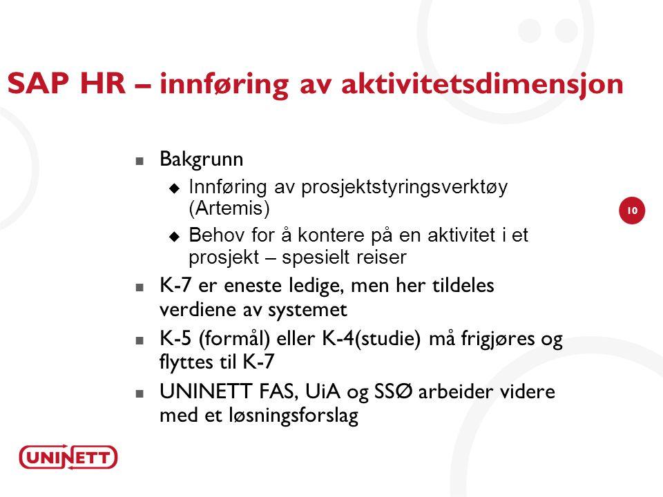 10 SAP HR – innføring av aktivitetsdimensjon  Bakgrunn  Innføring av prosjektstyringsverktøy (Artemis)  Behov for å kontere på en aktivitet i et prosjekt – spesielt reiser  K-7 er eneste ledige, men her tildeles verdiene av systemet  K-5 (formål) eller K-4(studie) må frigjøres og flyttes til K-7  UNINETT FAS, UiA og SSØ arbeider videre med et løsningsforslag