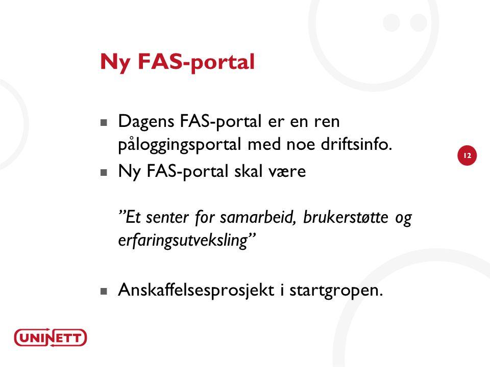 """12 Ny FAS-portal  Dagens FAS-portal er en ren påloggingsportal med noe driftsinfo.  Ny FAS-portal skal være """"Et senter for samarbeid, brukerstøtte o"""