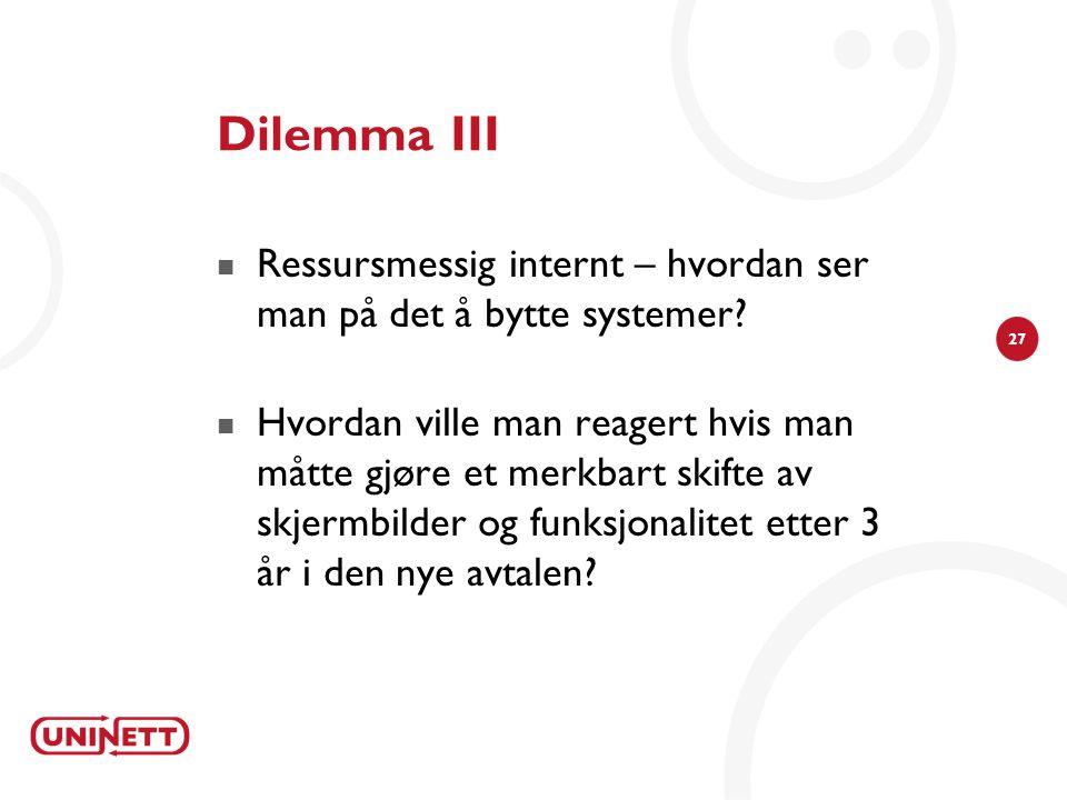27 Dilemma III  Ressursmessig internt – hvordan ser man på det å bytte systemer?  Hvordan ville man reagert hvis man måtte gjøre et merkbart skifte