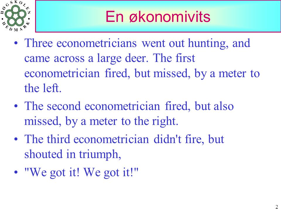 2 En økonomivits •Three econometricians went out hunting, and came across a large deer. The first econometrician fired, but missed, by a meter to the