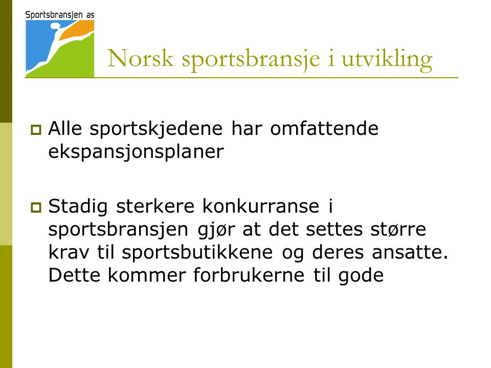 Norsk sportsbransje i utvikling  Alle sportskjedene har omfattende ekspansjonsplaner  Stadig sterkere konkurranse i sportsbransjen gjør at det settes større krav til sportsbutikkene og deres ansatte.