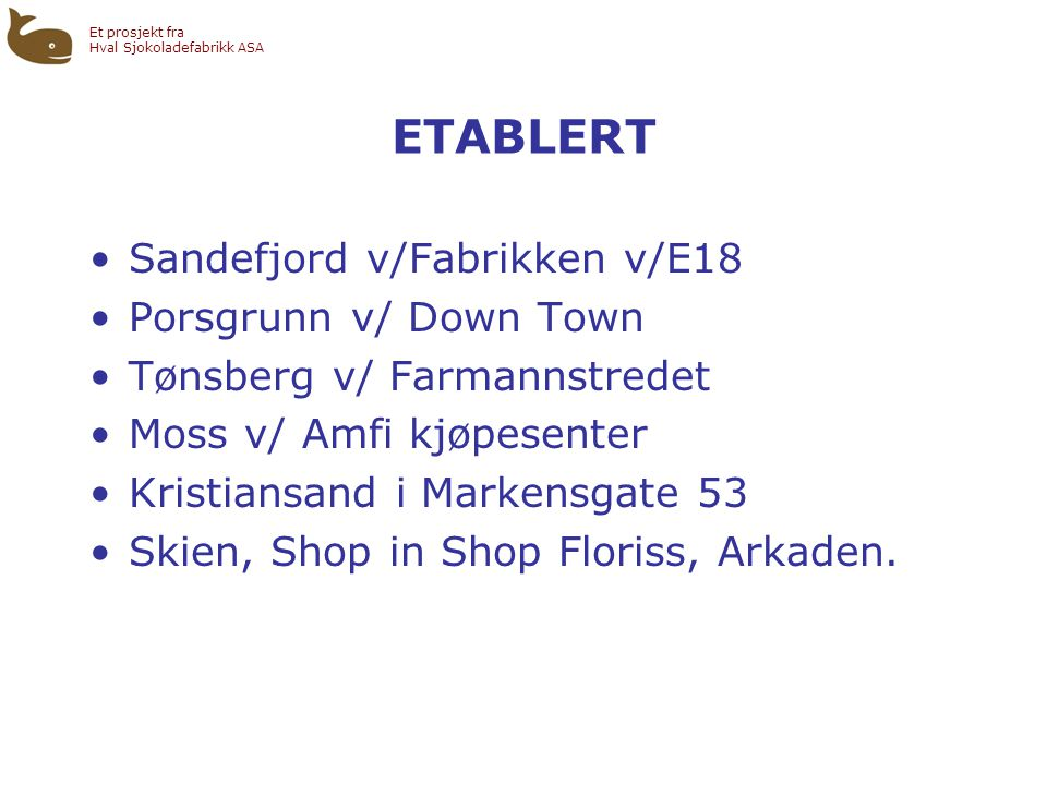Et prosjekt fra Hval Sjokoladefabrikk ASA ETABLERT •Sandefjord v/Fabrikken v/E18 •Porsgrunn v/ Down Town •Tønsberg v/ Farmannstredet •Moss v/ Amfi kjøpesenter •Kristiansand i Markensgate 53 •Skien, Shop in Shop Floriss, Arkaden.
