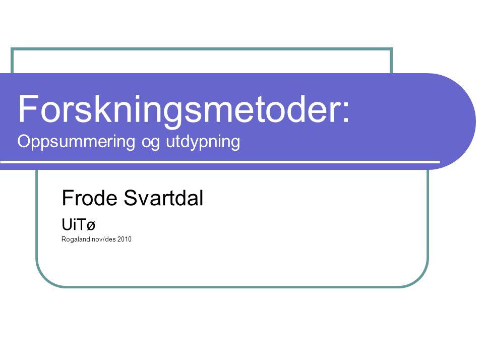 Forskningsmetoder: Oppsummering og utdypning Frode Svartdal UiTø Rogaland nov/des 2010