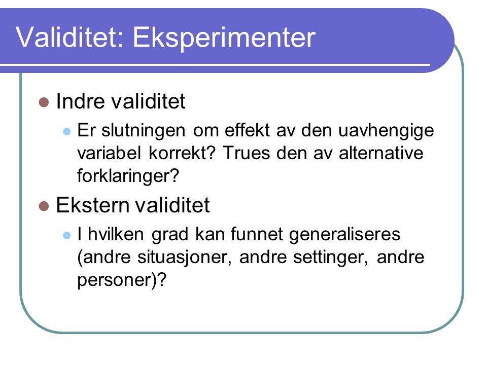 Validitet: Eksperimenter  Indre validitet  Er slutningen om effekt av den uavhengige variabel korrekt? Trues den av alternative forklaringer?  Ekst