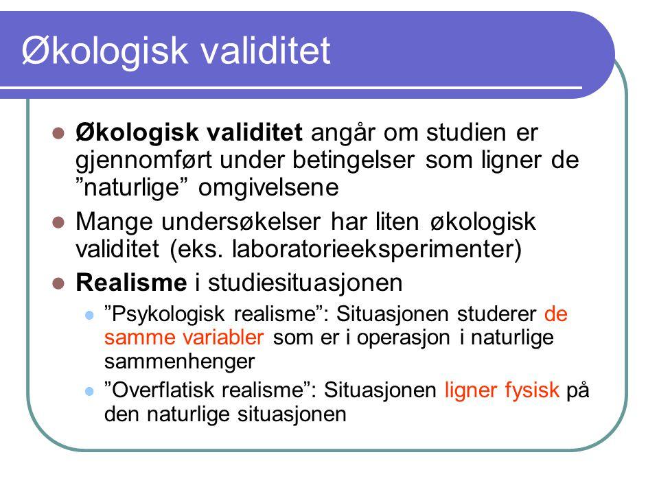 "Økologisk validitet  Økologisk validitet angår om studien er gjennomført under betingelser som ligner de ""naturlige"" omgivelsene  Mange undersøkelse"