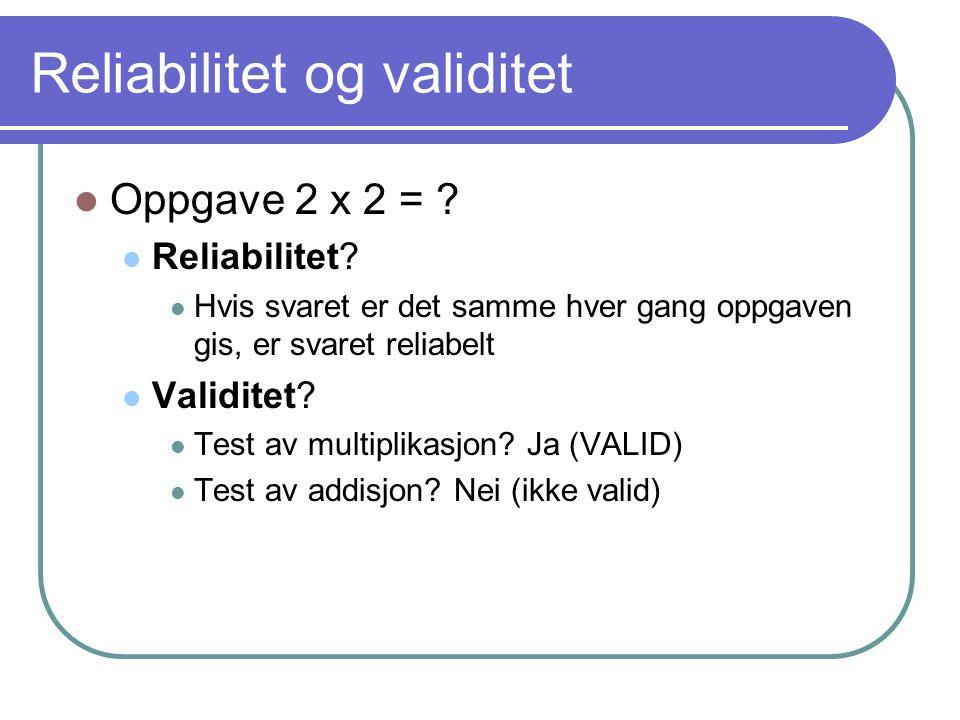 Reliabilitet og validitet  Oppgave 2 x 2 = ?  Reliabilitet?  Hvis svaret er det samme hver gang oppgaven gis, er svaret reliabelt  Validitet?  Te
