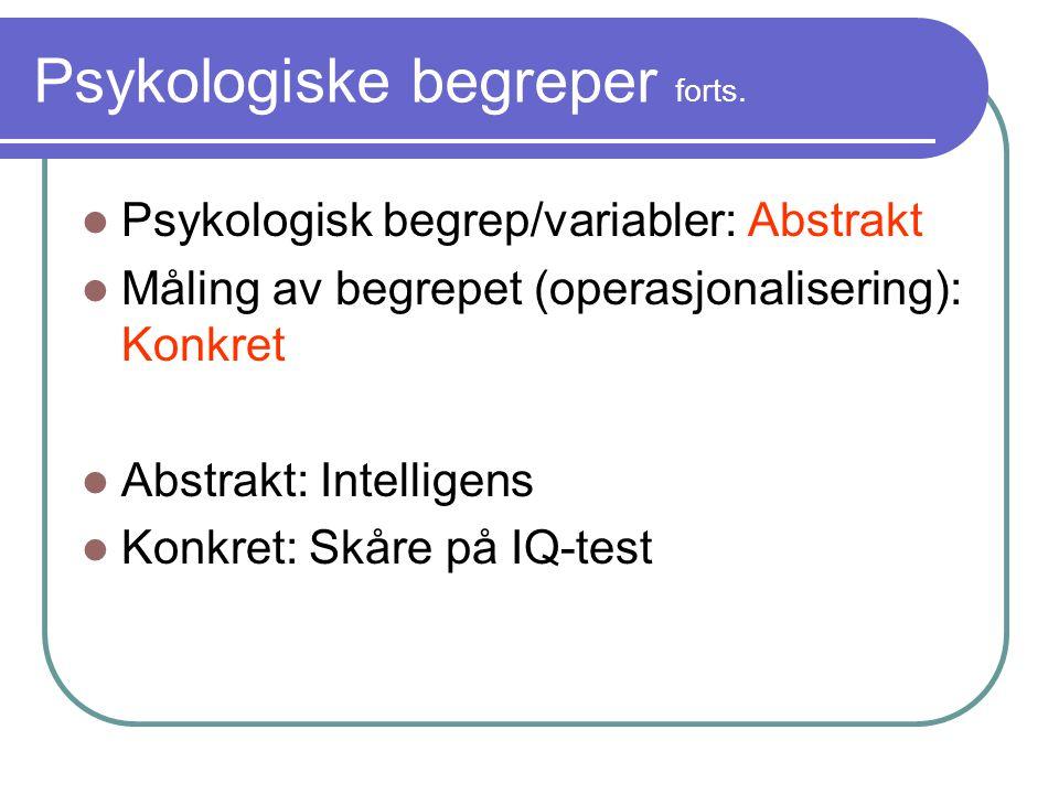 Psykologiske begreper forts.  Psykologisk begrep/variabler: Abstrakt  Måling av begrepet (operasjonalisering): Konkret  Abstrakt: Intelligens  Kon