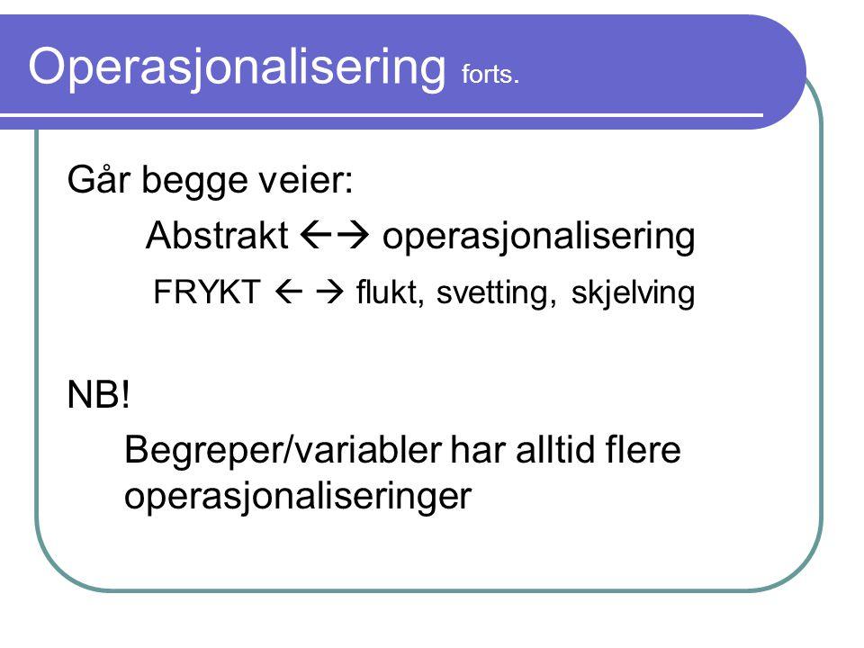 Operasjonalisering forts. Går begge veier: Abstrakt  operasjonalisering FRYKT   flukt, svetting, skjelving NB! Begreper/variabler har alltid flere