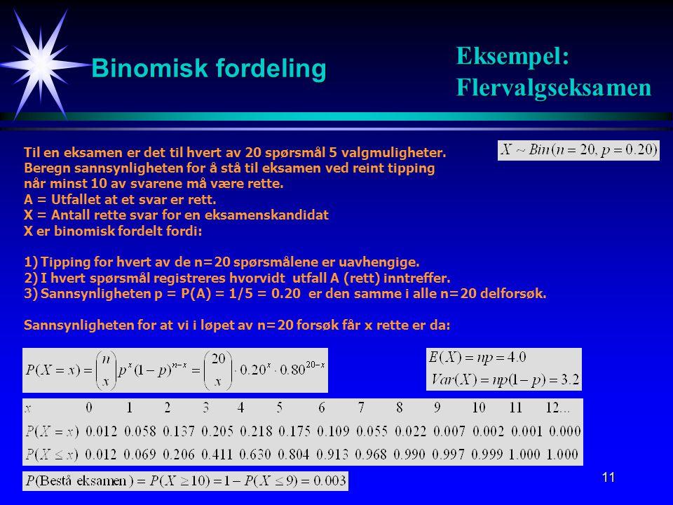 11 Binomisk fordeling Til en eksamen er det til hvert av 20 spørsmål 5 valgmuligheter. Beregn sannsynligheten for å stå til eksamen ved reint tipping