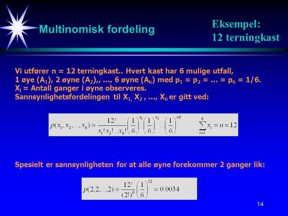14 Multinomisk fordeling Vi utfører n = 12 terningkast.. Hvert kast har 6 mulige utfall, 1 øye (A 1 ), 2 øyne (A 2 ),, …, 6 øyne (A 6 ) med p 1 = p 2