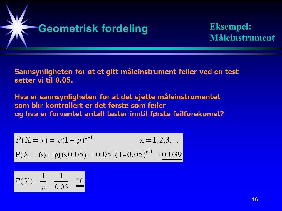 16 Geometrisk fordeling Sannsynligheten for at et gitt måleinstrument feiler ved en test setter vi til 0.05. Hva er sannsynligheten for at det sjette