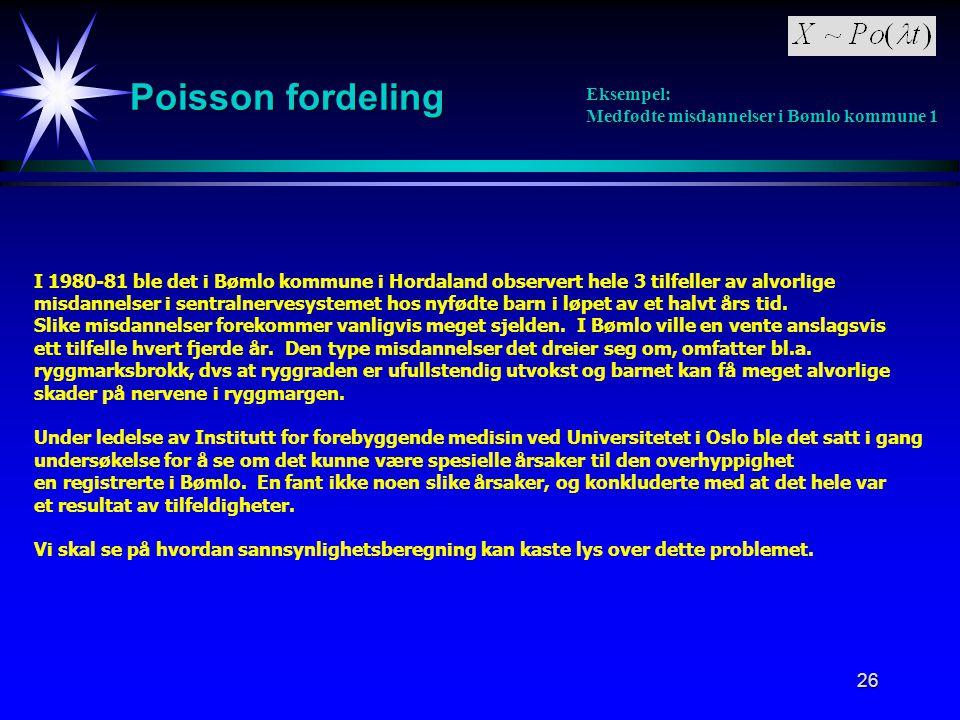 26 Poisson fordeling Eksempel: Medfødte misdannelser i Bømlo kommune 1 I 1980-81 ble det i Bømlo kommune i Hordaland observert hele 3 tilfeller av alvorlige misdannelser i sentralnervesystemet hos nyfødte barn i løpet av et halvt års tid.