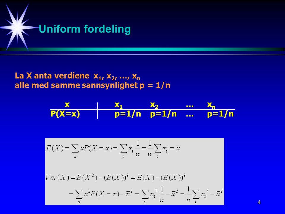 4 Uniform fordeling La X anta verdiene x 1, x 2, …, x n alle med samme sannsynlighet p = 1/n xx 1 x 2 …x n P(X=x)p=1/np=1/n…p=1/n