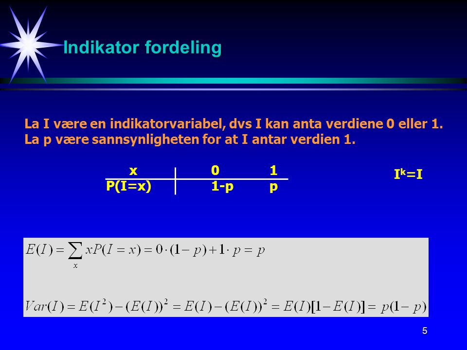 5 Indikator fordeling La I være en indikatorvariabel, dvs I kan anta verdiene 0 eller 1. La p være sannsynligheten for at I antar verdien 1. x01 P(I=x