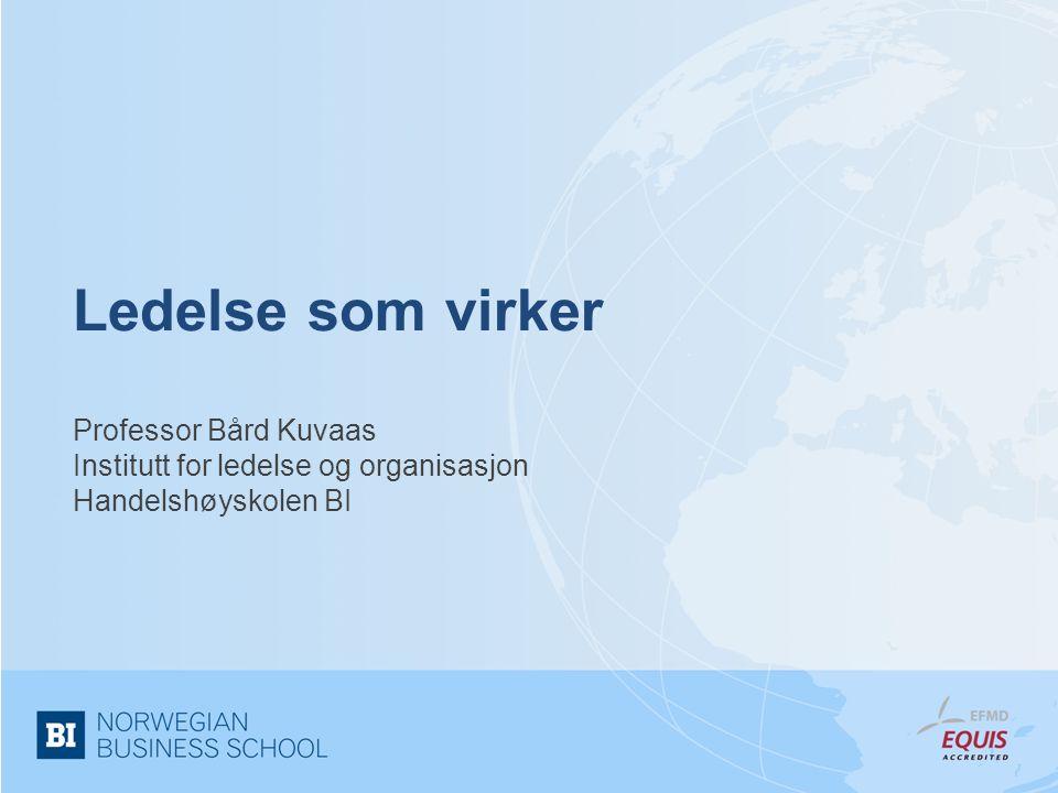 Ledelse som virker Professor Bård Kuvaas Institutt for ledelse og organisasjon Handelshøyskolen BI