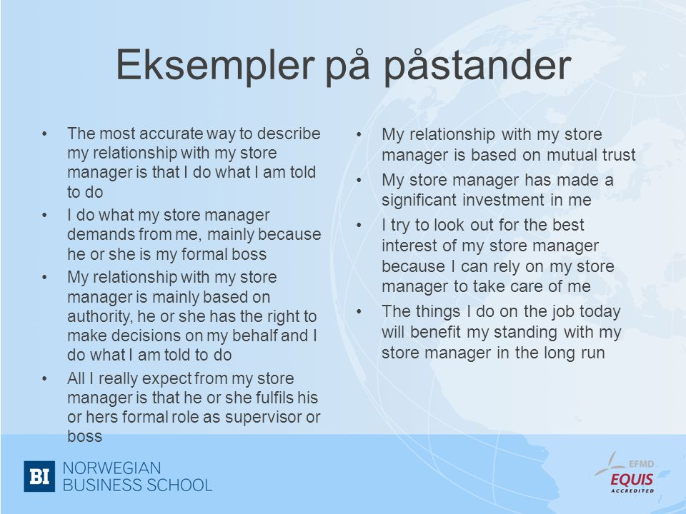 Eksempler på påstander •The most accurate way to describe my relationship with my store manager is that I do what I am told to do •I do what my store manager demands from me, mainly because he or she is my formal boss •My relationship with my store manager is mainly based on authority, he or she has the right to make decisions on my behalf and I do what I am told to do •All I really expect from my store manager is that he or she fulfils his or hers formal role as supervisor or boss •My relationship with my store manager is based on mutual trust •My store manager has made a significant investment in me •I try to look out for the best interest of my store manager because I can rely on my store manager to take care of me •The things I do on the job today will benefit my standing with my store manager in the long run