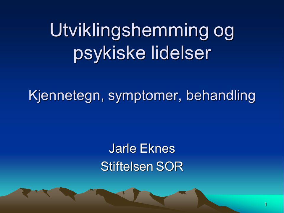 1 Utviklingshemming og psykiske lidelser Kjennetegn, symptomer, behandling Jarle Eknes Stiftelsen SOR