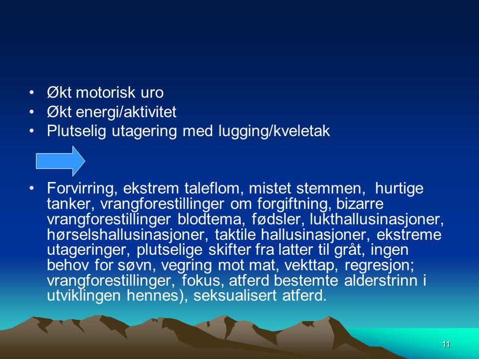 11 •Økt motorisk uro •Økt energi/aktivitet •Plutselig utagering med lugging/kveletak •Forvirring, ekstrem taleflom, mistet stemmen, hurtige tanker, vr