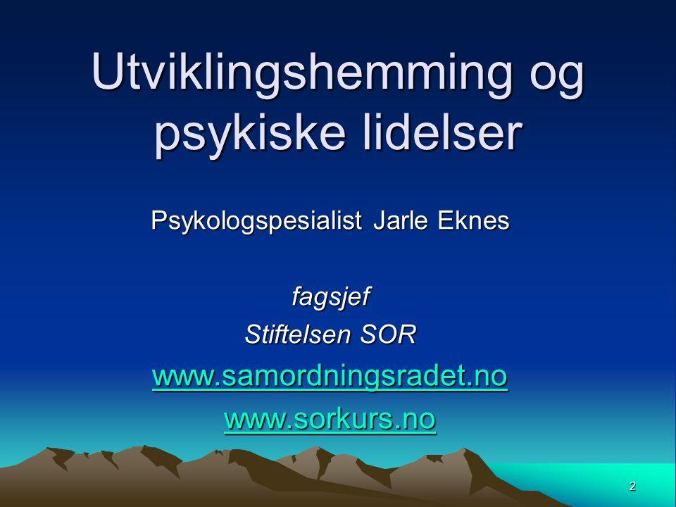 2 Utviklingshemming og psykiske lidelser Psykologspesialist Jarle Eknes fagsjef Stiftelsen SOR www.samordningsradet.no www.sorkurs.no