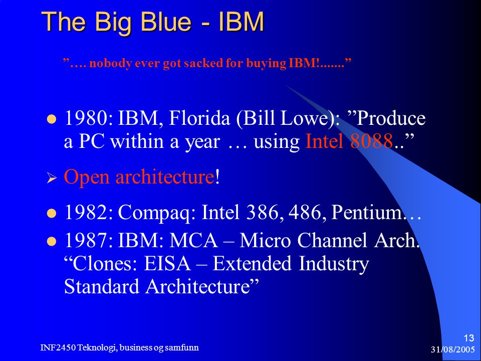 31/08/2005 INF2450 Teknologi, business og samfunn 13 The Big Blue - IBM  1980: IBM, Florida (Bill Lowe): Produce a PC within a year … using Intel  Open architecture.