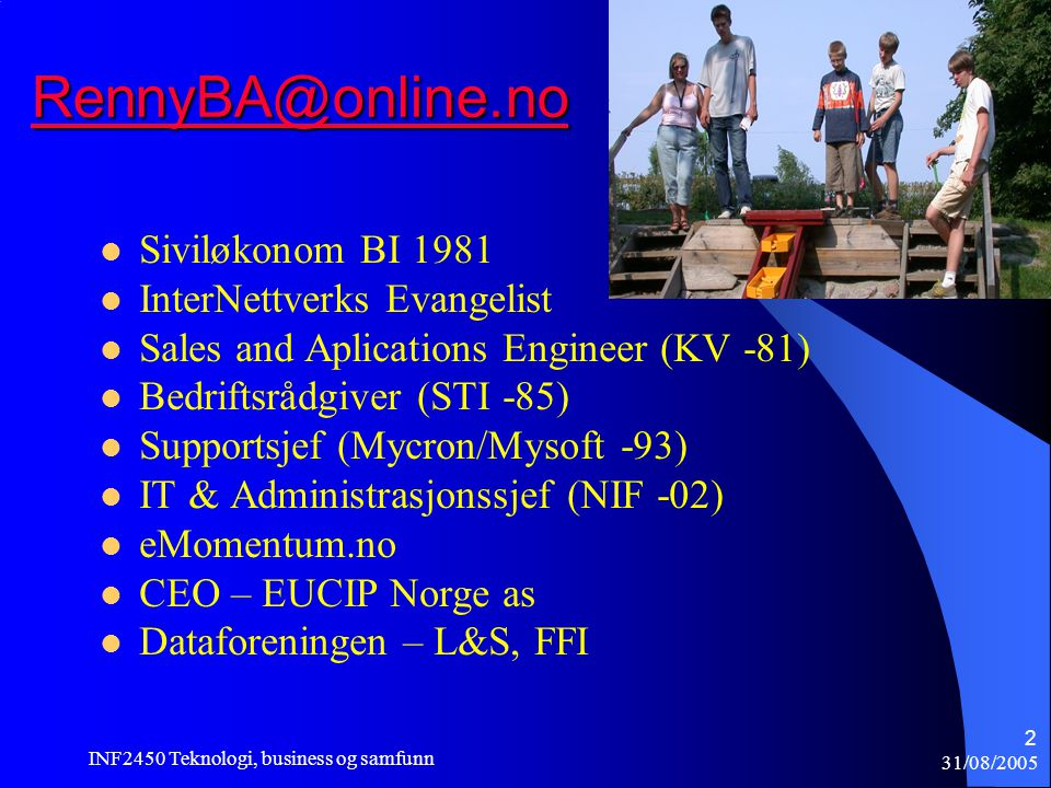 31/08/2005 INF2450 Teknologi, business og samfunn 2 RennyBA@online.no  Siviløkonom BI 1981  InterNettverks Evangelist  Sales and Aplications Engineer (KV -81)  Bedriftsrådgiver (STI -85)  Supportsjef (Mycron/Mysoft -93)  IT & Administrasjonssjef (NIF -02)  eMomentum.no  CEO – EUCIP Norge as  Dataforeningen – L&S, FFI