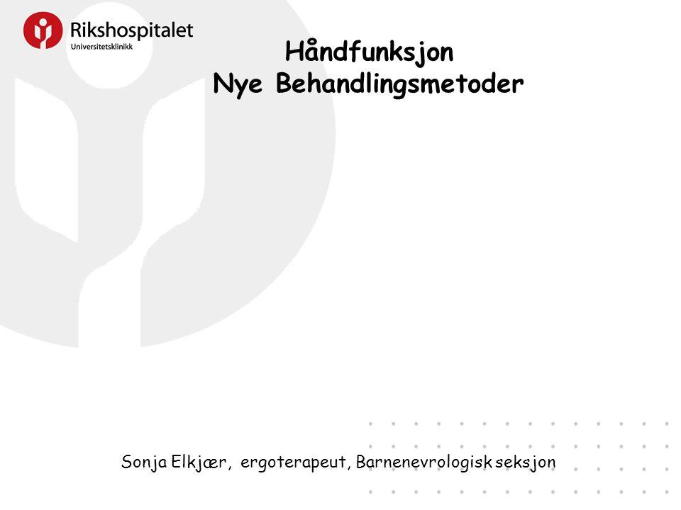 Håndfunksjon Nye Behandlingsmetoder Sonja Elkjær, ergoterapeut, Barnenevrologisk seksjon