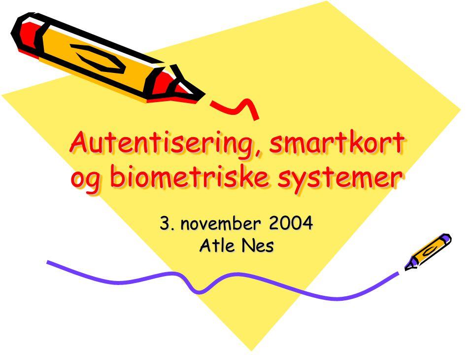 Autentisering, smartkort og biometriske systemer 3. november 2004 Atle Nes