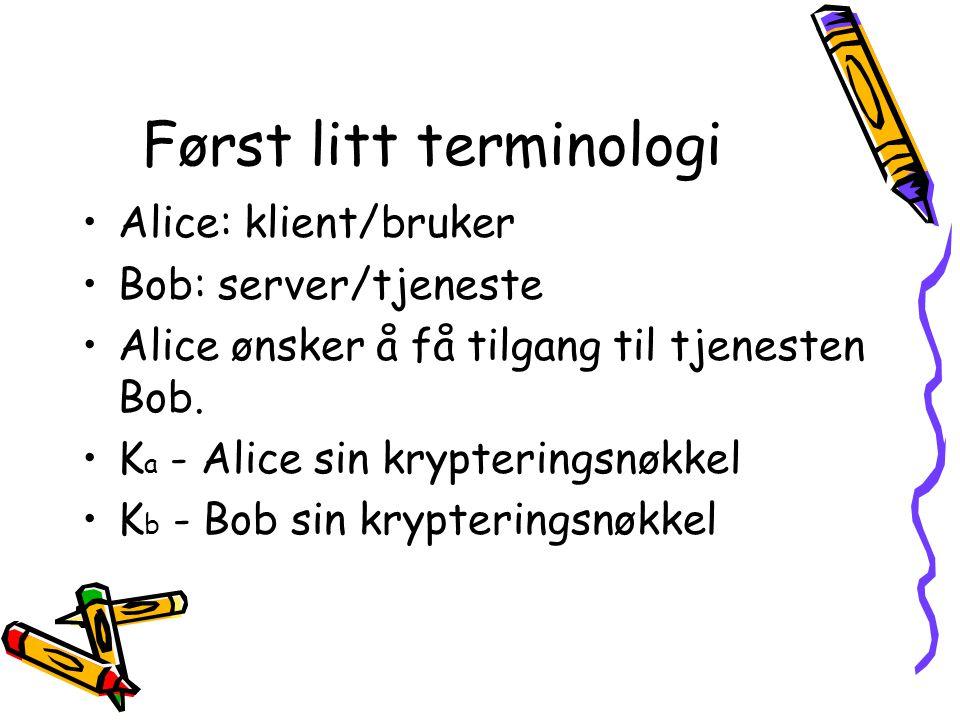 Først litt terminologi •Alice: klient/bruker •Bob: server/tjeneste •Alice ønsker å få tilgang til tjenesten Bob. •K a - Alice sin krypteringsnøkkel •K