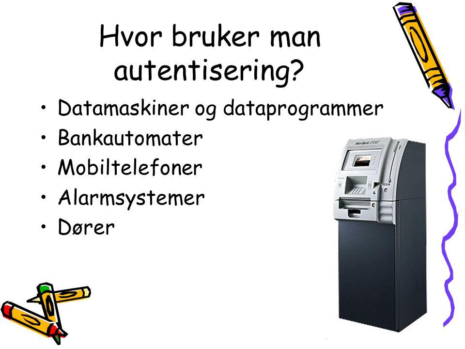 Hvor bruker man autentisering? •Datamaskiner og dataprogrammer •Bankautomater •Mobiltelefoner •Alarmsystemer •Dører