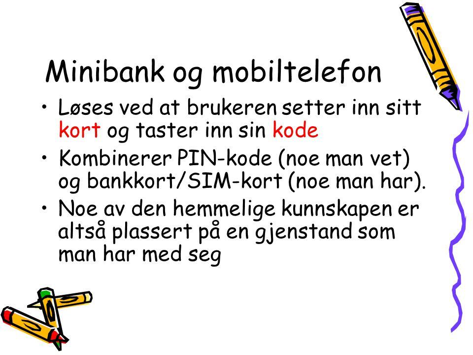 Minibank og mobiltelefon •Løses ved at brukeren setter inn sitt kort og taster inn sin kode •Kombinerer PIN-kode (noe man vet) og bankkort/SIM-kort (n
