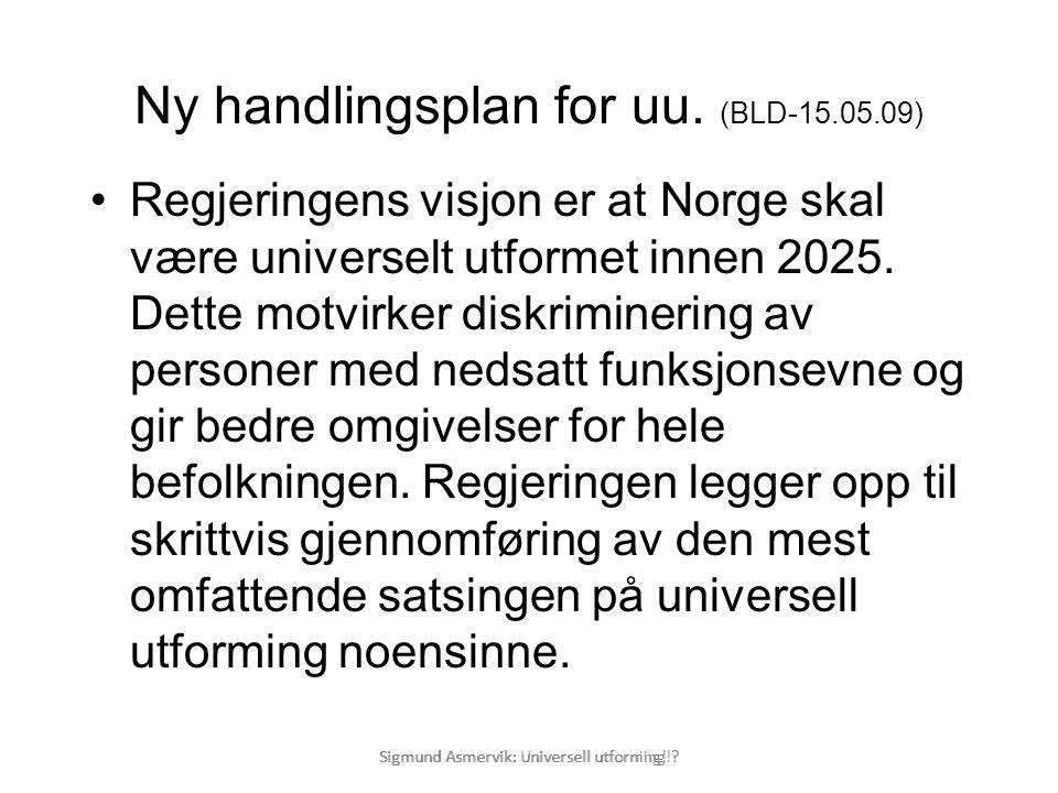 Sigmund Asmervik: Universell utforning! ? Ny handlingsplan for uu. (BLD-15.05.09) •Regjeringens visjon er at Norge skal være universelt utformet innen