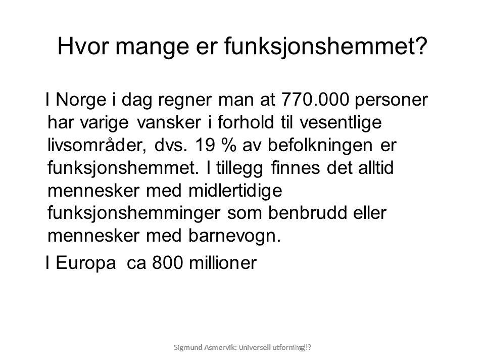 Sigmund Asmervik: Universell utforning! ? Hvor mange er funksjonshemmet? I Norge i dag regner man at 770.000 personer har varige vansker i forhold til